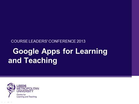 Google Apps for Learning and Teaching COURSE LEADERS' CONFERENCE 2013.