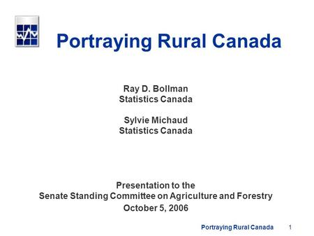 Portraying Rural Canada1 Ray D. Bollman Statistics Canada Sylvie Michaud Statistics Canada Presentation to the Senate Standing Committee on Agriculture.