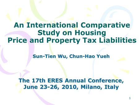 1 An International Comparative Study on Housing Price and Property Tax Liabilities Sun-Tien Wu, Chun-Hao Yueh The 17th ERES Annual Conference, June 23-26,
