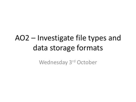 AO2 – Investigate file types and data storage formats Wednesday 3 rd October.