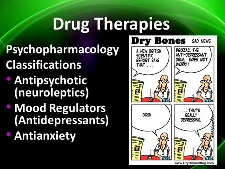 Drug Therapies Psychopharmacology Classifications Antipsychotic (neuroleptics) Mood Regulators (Antidepressants) Antianxiety.