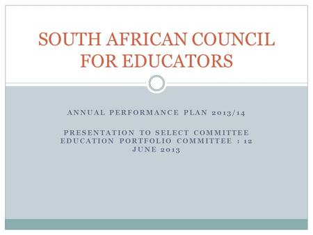 ANNUAL PERFORMANCE PLAN 2013/14 PRESENTATION TO SELECT COMMITTEE EDUCATION PORTFOLIO COMMITTEE : 12 JUNE 2013 SOUTH AFRICAN COUNCIL FOR EDUCATORS.