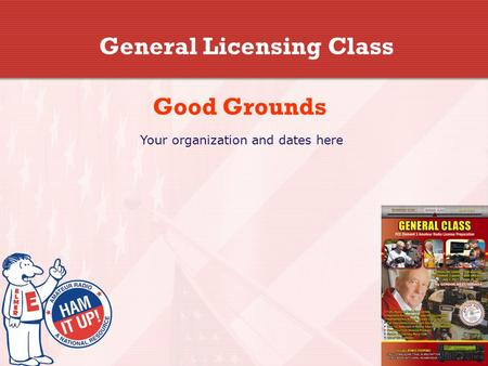 General Licensing Class Good Grounds Your organization and dates here.