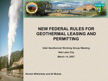 NEW FEDERAL RULES FOR GEOTHERMAL LEASING AND PERMITTING Utah Geothermal Working Group Meeting Salt Lake City March 14, 2007 Kermit Witherbee and Al Mckee.