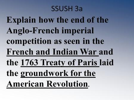 SSUSH 3a Explain how the end of the Anglo-French imperial competition as seen in the French and Indian War and the 1763 Treaty of Paris laid the groundwork.