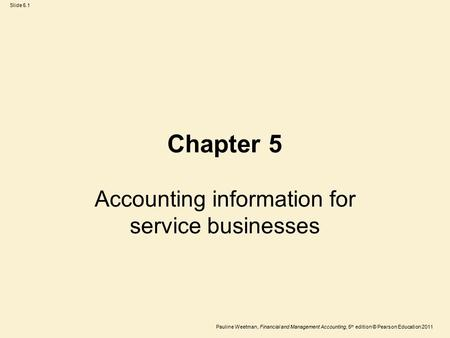 Slide 5.1 Pauline Weetman, Financial and Management Accounting, 5 th edition © Pearson Education 2011 Chapter 5 Accounting information for service businesses.