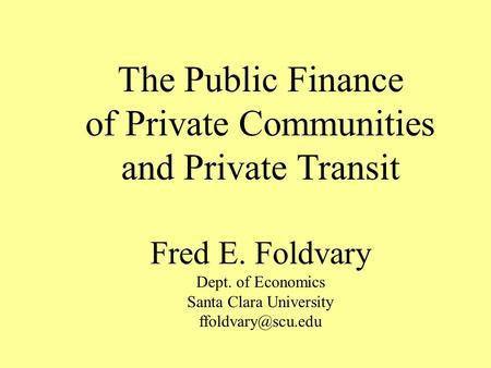 The Public Finance of Private Communities and Private Transit Fred E. Foldvary Dept. of Economics Santa Clara University