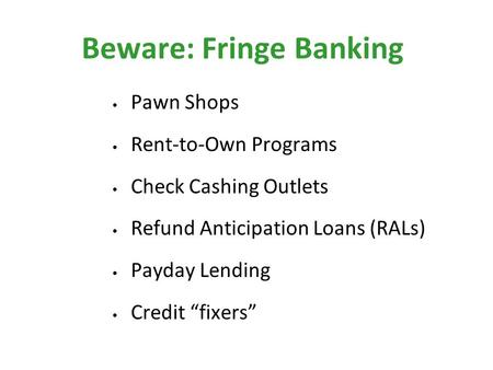 "Beware: Fringe Banking Pawn Shops Rent-to-Own Programs Check Cashing Outlets Refund Anticipation Loans (RALs) Payday Lending Credit ""fixers"""