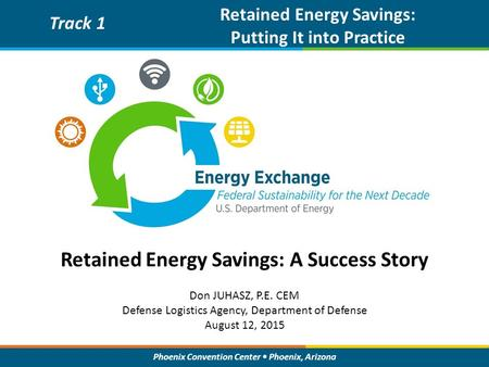 Phoenix Convention Center Phoenix, Arizona Retained Energy Savings: A Success Story Track 1 Retained Energy Savings: Putting It into Practice Don JUHASZ,