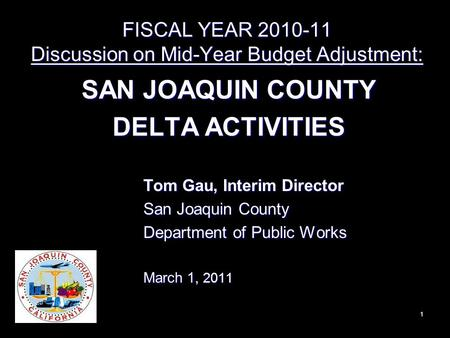 FISCAL YEAR 2010-11 Discussion on Mid-Year Budget Adjustment: SAN JOAQUIN COUNTY DELTA ACTIVITIES 1 Tom Gau, Interim Director San Joaquin County Department.