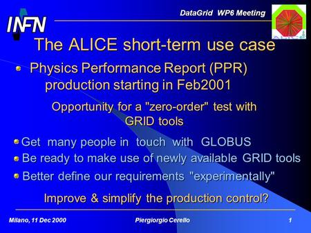 The ALICE short-term use case DataGrid WP6 Meeting Milano, 11 Dec 2000Piergiorgio Cerello 1 Physics Performance Report (PPR) production starting in Feb2001.