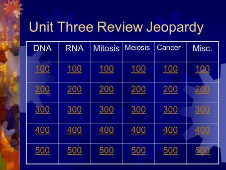 Unit Three Review Jeopardy DNARNAMitosis MeiosisCancer Misc. 100 200 300 400 500.