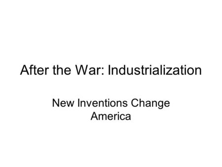 After the War: Industrialization New Inventions Change America.