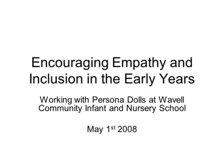 Encouraging Empathy and Inclusion in the Early Years Working with Persona Dolls at Wavell Community Infant and Nursery School May 1 st 2008.