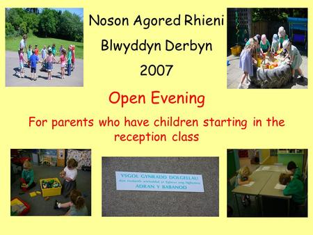 Noson Agored Rhieni Blwyddyn Derbyn 2007 Open Evening For parents who have children starting in the reception class.
