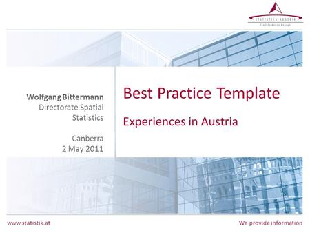 Www.statistik.atWe provide information Best Practice Template Experiences in Austria Wolfgang Bittermann Directorate Spatial Statistics Canberra 2 May.