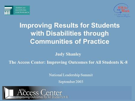 Improving Results for Students with Disabilities through Communities of Practice National Leadership Summit September 2003 Judy Shanley The Access Center: