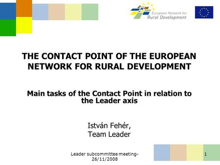 Leader subcommittee meeting- 26/11/2008 1 THE CONTACT POINT OF THE EUROPEAN NETWORK FOR RURAL DEVELOPMENT Main tasks of the Contact Point in relation to.