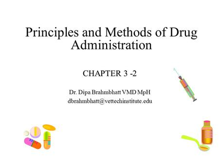 Principles and Methods of Drug Administration CHAPTER 3 -2 Dr. Dipa Brahmbhatt VMD MpH