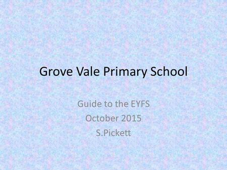 Grove Vale Primary School Guide to the EYFS October 2015 S.Pickett.