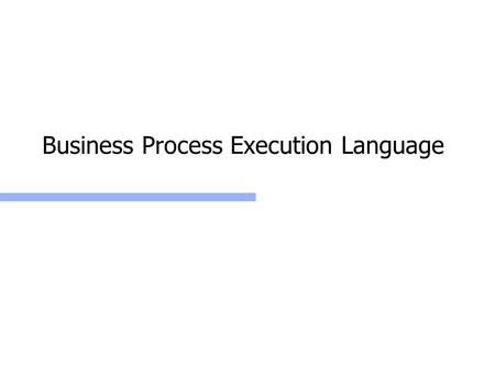 Business Process Execution Language. Web Services: BPEL2 Business Process Execution Language Define business processes as coordinated sets of Web service.