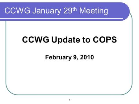 CCWG January 29 th Meeting CCWG Update to COPS February 9, 2010 1.