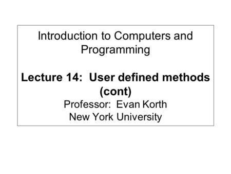 Introduction to Computers and Programming Lecture 14: User defined methods (cont) Professor: Evan Korth New York University.