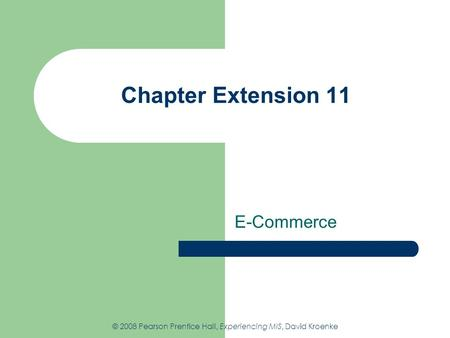 Chapter Extension 11 E-Commerce © 2008 Pearson Prentice Hall, Experiencing MIS, David Kroenke.