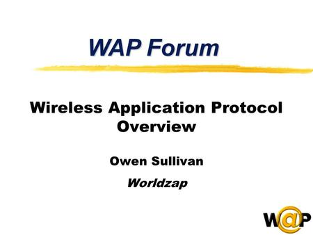 Wireless Application Protocol Overview Owen Sullivan Worldzap WAP Forum.