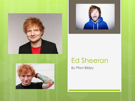 Ed Sheeran By Ffion Bibby. Background  Ed Sheeran's real name is Edward Christopher Sheeran.  He was born on February 17 th,1991 and if twenty four.