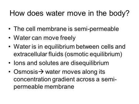 How does water move in the body? The cell membrane is semi-permeable Water can move freely Water is in equilibrium between cells and extracellular fluids.