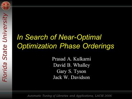 Florida State University Automatic Tuning of Libraries and Applications, LACSI 2006 In Search of Near-Optimal Optimization Phase Orderings Prasad A. Kulkarni.