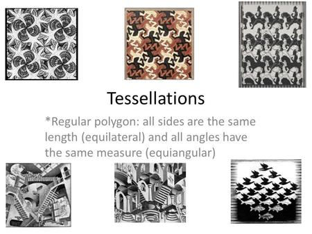 Tessellations *Regular polygon: all sides are the same length (equilateral) and all angles have the same measure (equiangular)