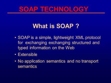 SOAP TECHNOLOGY What is SOAP ? SOAP is a simple, lightweight XML protocol for exchanging exchanging structured and typed information on the Web Extensible.