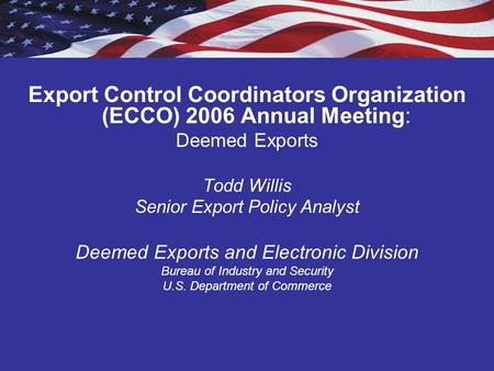 Export Control Coordinators Organization (ECCO) 2006 Annual Meeting: Deemed Exports Todd Willis Senior Export Policy Analyst Deemed Exports and Electronic.