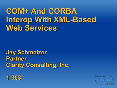 COM+ And CORBA Interop With XML-Based Web Services Jay Schmelzer Partner Clarity Consulting, Inc. 1-303.
