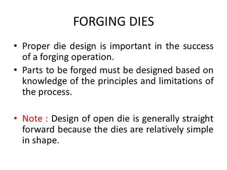 FORGING DIES Proper die design is important in the success of a forging operation. Parts to be forged must be designed based on knowledge of the principles.