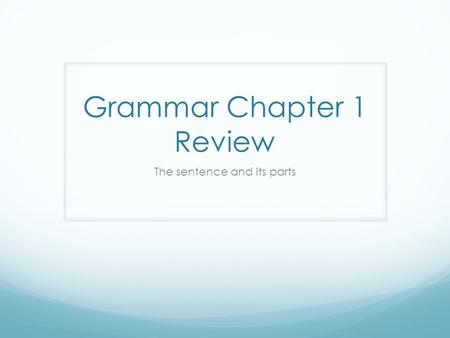 Grammar Chapter 1 Review The sentence and its parts.