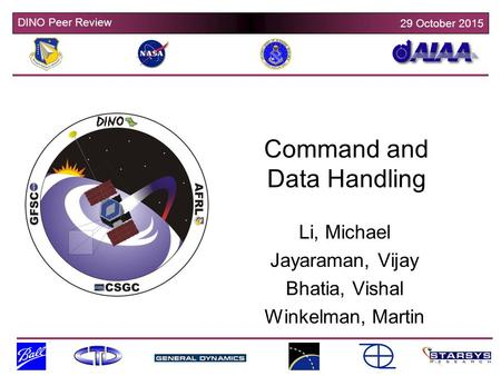 DINO Peer Review 29 October 2015 Command and Data Handling Li, Michael Jayaraman, Vijay Bhatia, Vishal Winkelman, Martin.