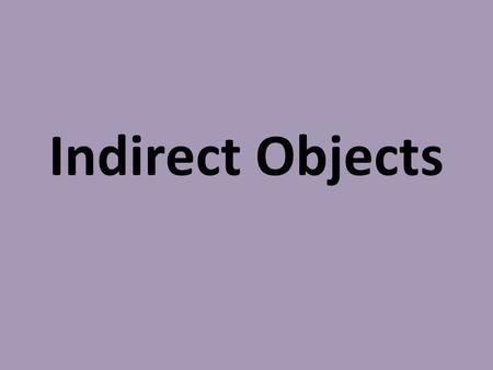 Indirect Objects. Indirect Object: noun, pronoun, word group that sometimes appears in sentences containing direct objects; tell to/for whom or to/for.