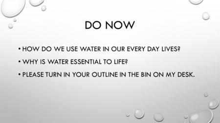 DO NOW HOW DO WE USE WATER IN OUR EVERY DAY LIVES? WHY IS WATER ESSENTIAL TO LIFE? PLEASE TURN IN YOUR OUTLINE IN THE BIN ON MY DESK.