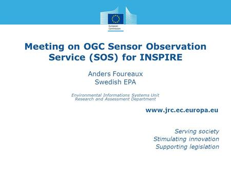 Www.jrc.ec.europa.eu Serving society Stimulating innovation Supporting legislation Meeting on OGC Sensor Observation Service (SOS) for INSPIRE Anders Foureaux.