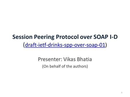 Session Peering Protocol over SOAP I-D ( draft-ietf-drinks-spp-over-soap-01) draft-ietf-drinks-spp-over-soap-01 0 Presenter: Vikas Bhatia (On behalf of.