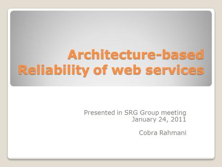 Architecture-based Reliability of web services Presented in SRG Group meeting January 24, 2011 Cobra Rahmani.