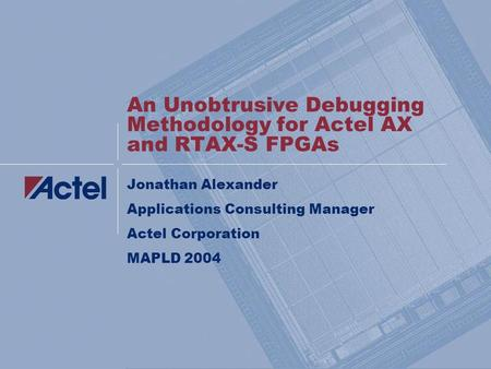 An Unobtrusive Debugging Methodology for Actel AX and RTAX-S FPGAs Jonathan Alexander Applications Consulting Manager Actel Corporation MAPLD 2004.