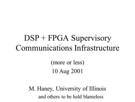 DSP + FPGA Supervisory Communications Infrastructure (more or less) 10 Aug 2001 M. Haney, University of Illinois and others to be held blameless.