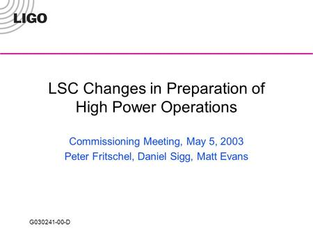 G030241-00-D LSC Changes in Preparation of High Power Operations Commissioning Meeting, May 5, 2003 Peter Fritschel, Daniel Sigg, Matt Evans.
