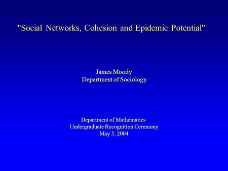Social Networks, Cohesion and Epidemic Potential James Moody Department of Sociology Department of Mathematics Undergraduate Recognition Ceremony May.
