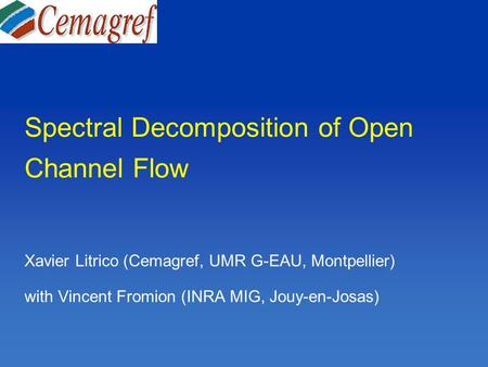 Spectral Decomposition of Open Channel Flow Xavier Litrico (Cemagref, UMR G-EAU, Montpellier) with Vincent Fromion (INRA MIG, Jouy-en-Josas)