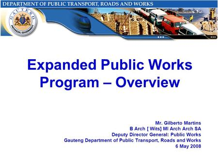 Expanded Public Works Program – Overview Mr. Gilberto Martins B Arch [ Wits] MI Arch Arch SA Deputy Director General: Public Works Gauteng Department of.